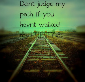 Don't Judge My Path If You Haven't Walked My Journey - Quotes