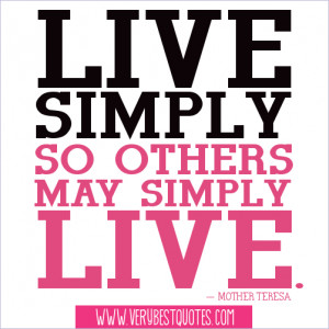 Live simply so others may simply live. ― Mother Teresa Quotes