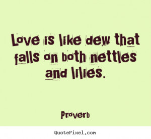 Love quotes - Love is like dew that falls on both nettles and lilies.