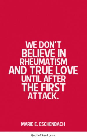 Love quotes - We don't believe in rheumatism and true love until after ...