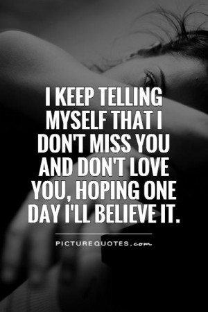 keep telling myself that I don't miss you and don't love you, hoping ...