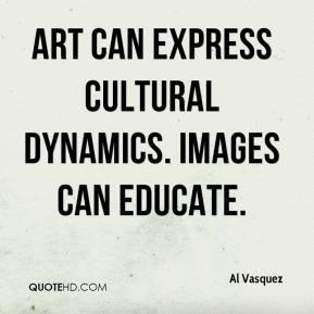 Al Vasquez Art can express cultural dynamics Images can educate