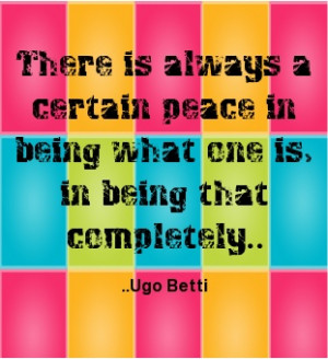 ... peace in being what one is, in being that completely. Ugo Betti