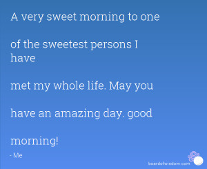 ... have met my whole life. May you have an amazing day. good morning