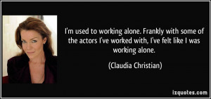 used to working alone. Frankly with some of the actors I've worked ...