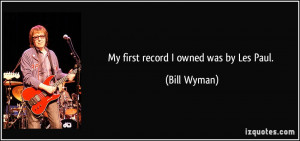 My first record I owned was by Les Paul. - Bill Wyman