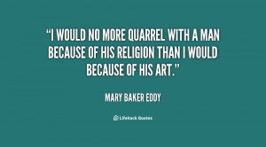 would no more quarrel with a man because of his religion than I ...
