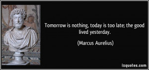 Tomorrow is nothing, today is too late; the good lived yesterday ...