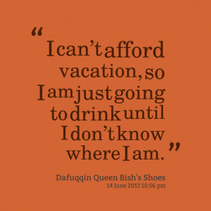 Quotes Picture: i cant afford vacation, so i am just going to drink ...
