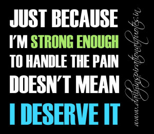 Just because I'm strong enough to handle the pain doesn't mean I ...