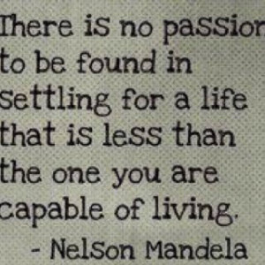 ... that is less than the one you are capable of living. Nelson Mandela
