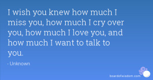 wish you knew how much I miss you, how much I cry over you, how much ...