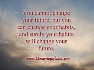 You cannot change your future, but you can change your habits, and ...