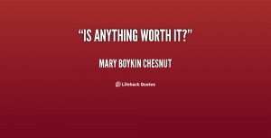 quote-Mary-Boykin-Chesnut-is-anything-worth-it-2-153307.png
