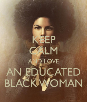 KEEP CALM AND LOVE AN EDUCATED BLACK WOMAN