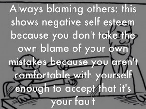 11. Always blaming others: this shows negative self esteem because you ...