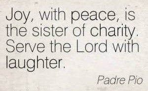 Charity Quote By Padre Pio ~ Joy, with peace, is the sister of charity ...