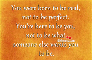 You Were Born Real Not Perfect Best Friends Quotes