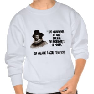 Sir Francis Bacon Monuments Of Wit Of Power Quote Pull Over ...