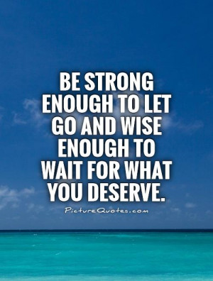 ... let go and wise enough to wait for what you deserve Picture Quote #1