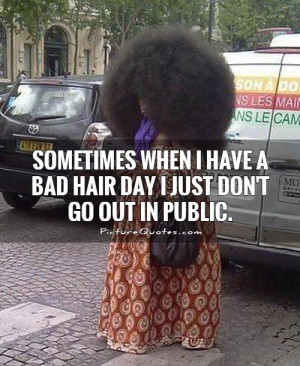 Sometimes when I have a bad hair day I just don't go out in public ...