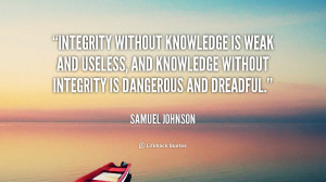 Integrity without knowledge is weak and useless, and knowledge without ...