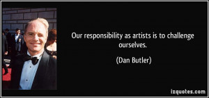 Our responsibility as artists is to challenge ourselves. - Dan Butler
