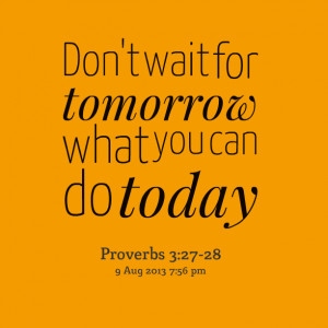 Quotes Picture: don't wait for tomorrow what you can do today