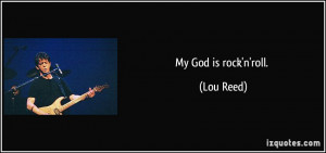 My God is rock'n'roll. - Lou Reed