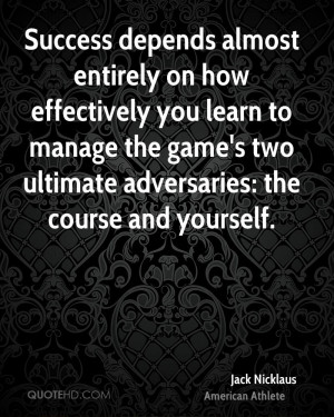Success depends almost entirely on how effectively you learn to manage ...