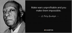 Make wars unprofitable and you make them impossible. - A. Philip ...