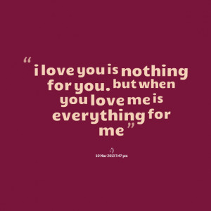 Quotes Picture: i love you is nothing for you but when you love me is ...