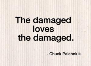 The damaged loves the damaged.