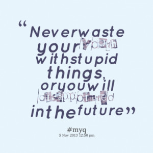 Never waste your youth with stupid things, or you will disappointed in ...