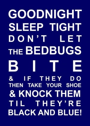Goodnight, Sleep Tight, Don't let the bedbugs bite, & if they do, then ...