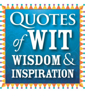 Quotes of wit, wisdom and inspiration