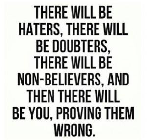 ... will be non-believers, and then there will be you, proving them wrong