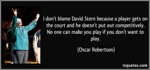 ... No one can make you play if you don't want to play. - Oscar Robertson