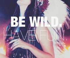 ... have fun and enjoy it be wild and have a great life you only live once