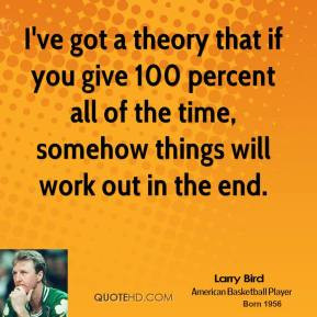 ve got a theory that if you give 100 percent all of the time ...