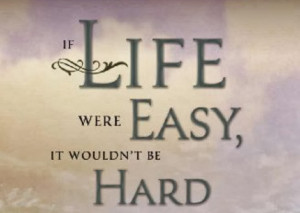 If life was easy, it wouldn'tbe so hard