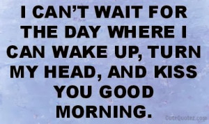 can't wait for the day where i can wake up, turn my head, and kiss ...
