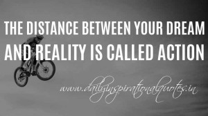 ... distance between your dream and reality is called action. ~ Anonymous