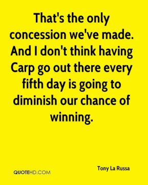 That's the only concession we've made. And I don't think having Carp ...