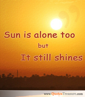 Sun is alone too but it still shines.