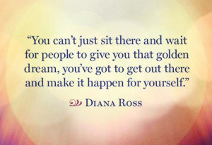 ... Dream, You've Got To Get Out There And Make It Happen For Yourself