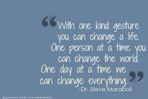 you can change a life. One person at a time you can change the world ...