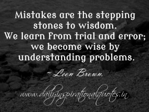Mistakes are the stepping stones to wisdom. We learn from trial and ...