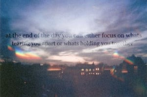 ... either focus on whats tearing you apart or whats holding you together