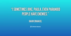 sometimes joke, Paula, even paranoid people have enemies.""